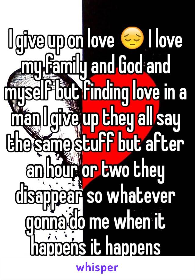 I give up on love 😔 I love my family and God and myself but finding love in a man I give up they all say the same stuff but after an hour or two they disappear so whatever gonna do me when it happens it happens