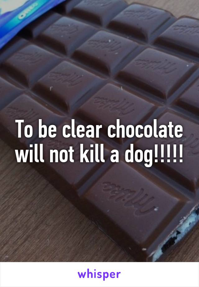 To be clear chocolate will not kill a dog!!!!!