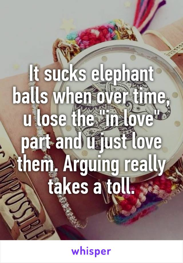"""It sucks elephant balls when over time, u lose the """"in love"""" part and u just love them. Arguing really takes a toll."""