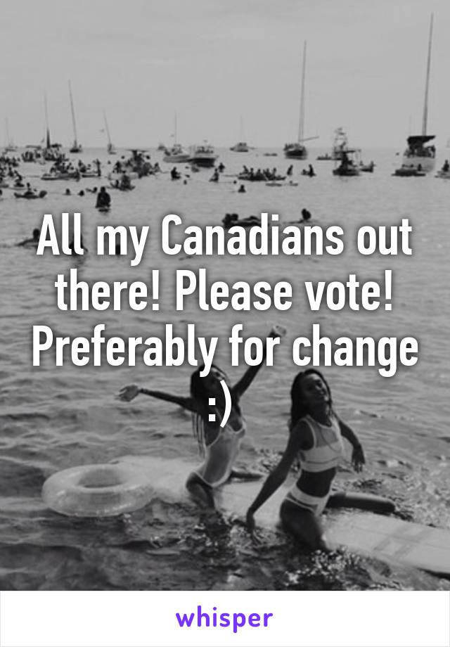 All my Canadians out there! Please vote! Preferably for change :)