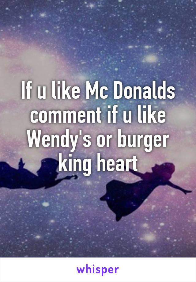 If u like Mc Donalds comment if u like Wendy's or burger king heart