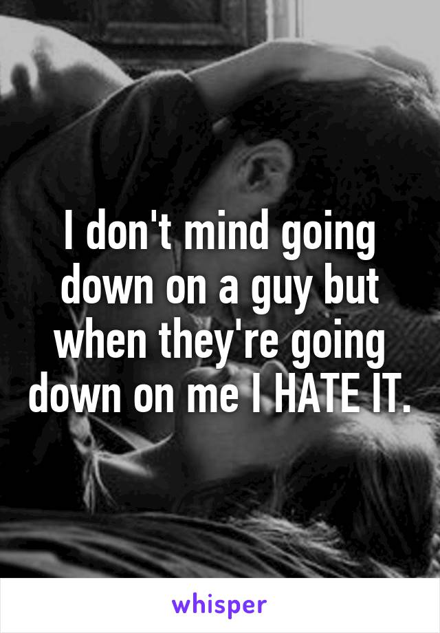 I don't mind going down on a guy but when they're going down on me I HATE IT.