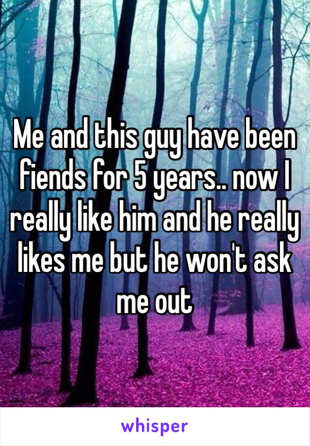 Me and this guy have been fiends for 5 years.. now I really like him and he really likes me but he won't ask me out