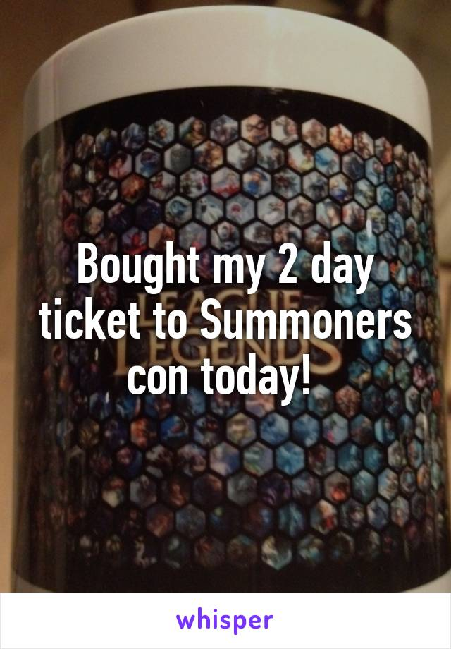 Bought my 2 day ticket to Summoners con today!
