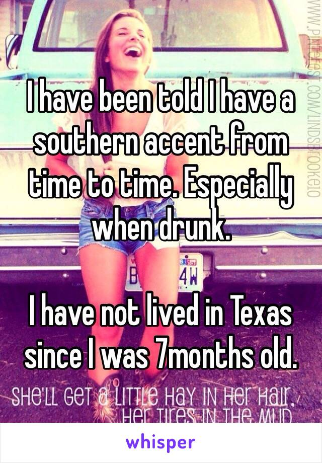 I have been told I have a southern accent from time to time. Especially when drunk.  I have not lived in Texas since I was 7months old.