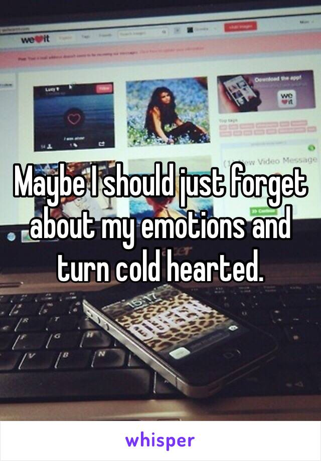 Maybe I should just forget about my emotions and turn cold hearted.