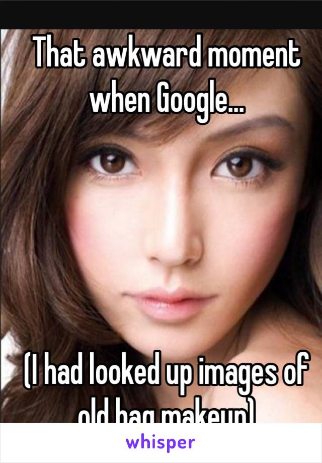 That awkward moment when Google...      (I had looked up images of old hag makeup)