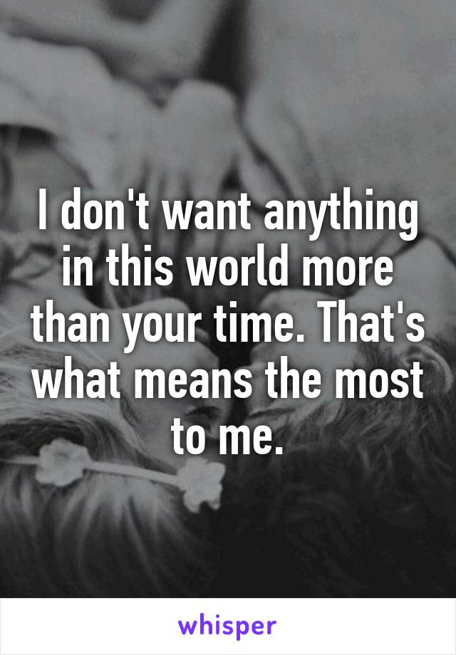 I don't want anything in this world more than your time. That's what means the most to me.