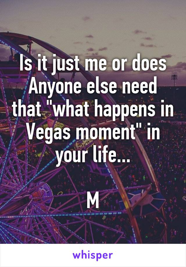 """Is it just me or does Anyone else need that """"what happens in Vegas moment"""" in your life...  M"""