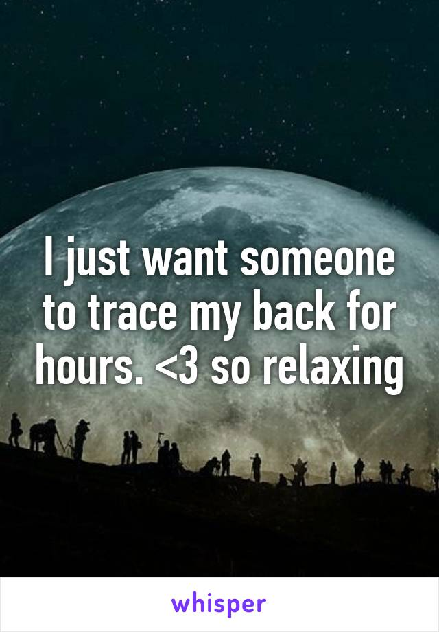 I just want someone to trace my back for hours. <3 so relaxing