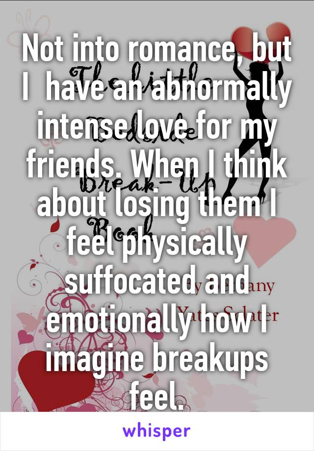 Not into romance, but I  have an abnormally intense love for my friends. When I think about losing them I feel physically suffocated and emotionally how I imagine breakups feel.