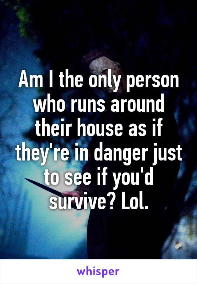 Am I the only person who runs around their house as if they're in danger just to see if you'd survive? Lol.