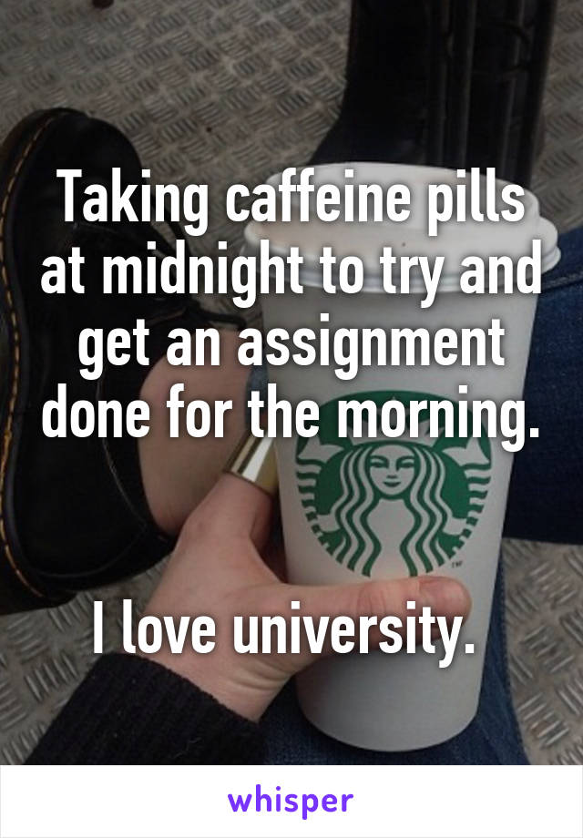 Taking caffeine pills at midnight to try and get an assignment done for the morning.   I love university.