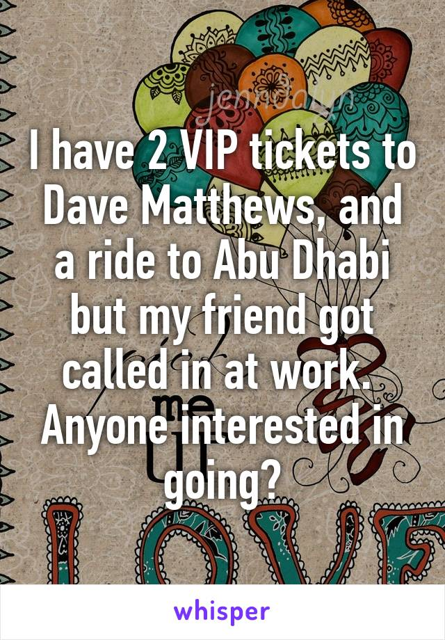I have 2 VIP tickets to Dave Matthews, and a ride to Abu Dhabi but my friend got called in at work.  Anyone interested in going?