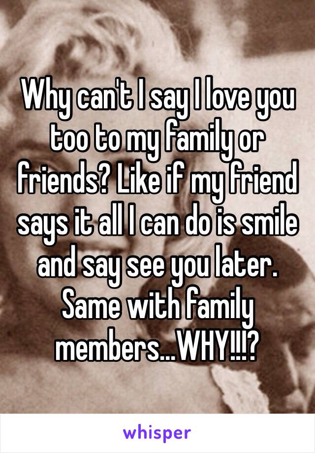 Why can't I say I love you too to my family or friends? Like if my friend says it all I can do is smile and say see you later. Same with family members...WHY!!!?