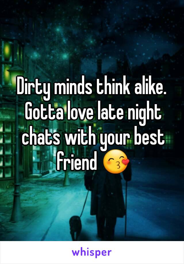 Dirty minds think alike. Gotta love late night chats with your best friend 😙