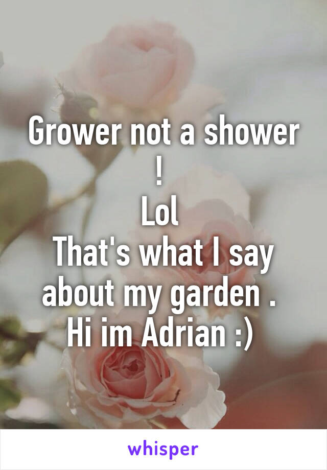 Grower not a shower !  Lol  That's what I say about my garden .  Hi im Adrian :)