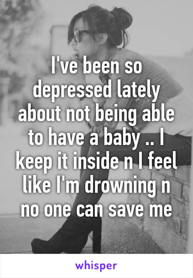 I've been so depressed lately about not being able to have a baby .. I keep it inside n I feel like I'm drowning n no one can save me