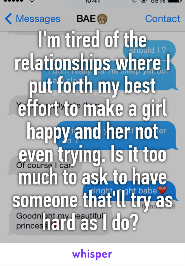 I'm tired of the relationships where I put forth my best effort to make a girl happy and her not even trying. Is it too much to ask to have someone that'll try as hard as I do?