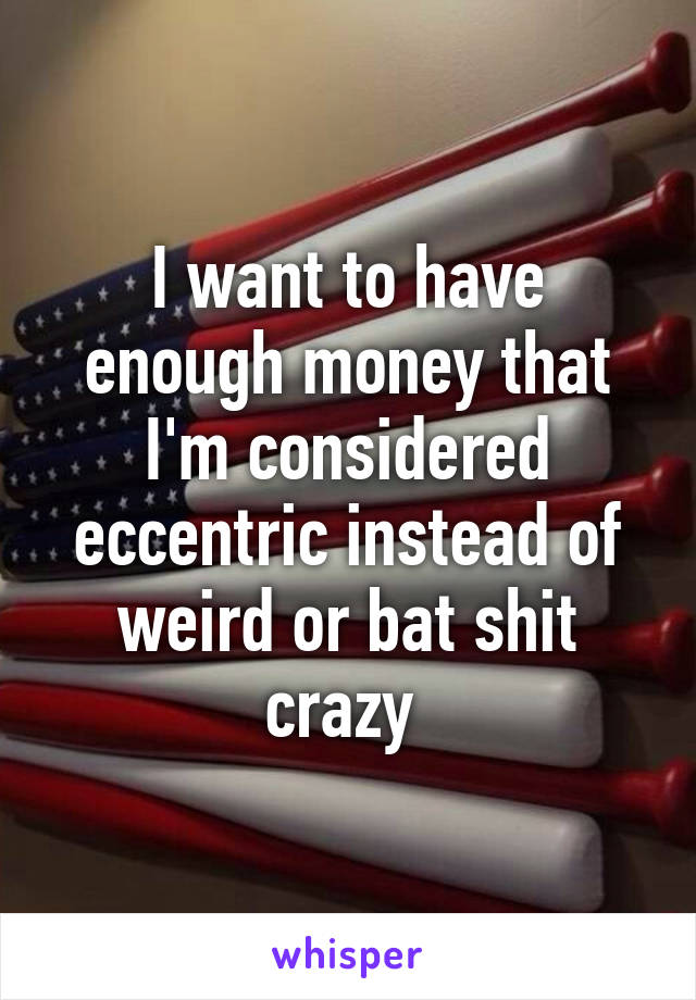 I want to have enough money that I'm considered eccentric instead of weird or bat shit crazy