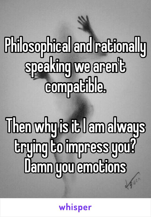 Philosophical and rationally speaking we aren't compatible.  Then why is it I am always trying to impress you? Damn you emotions