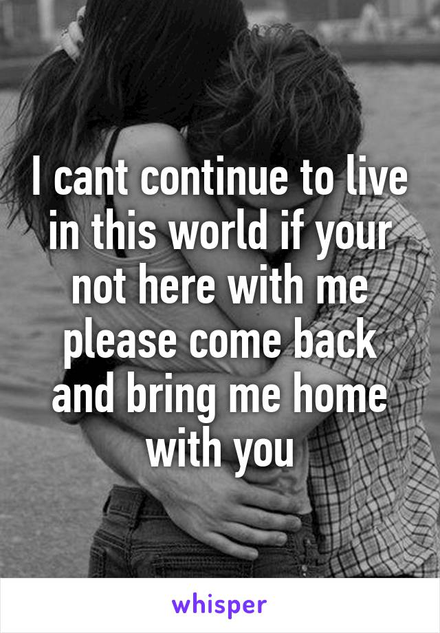I cant continue to live in this world if your not here with me please come back and bring me home with you