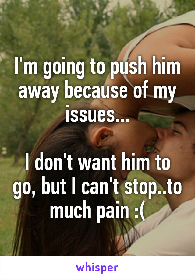 I'm going to push him away because of my issues...  I don't want him to go, but I can't stop..to much pain :(