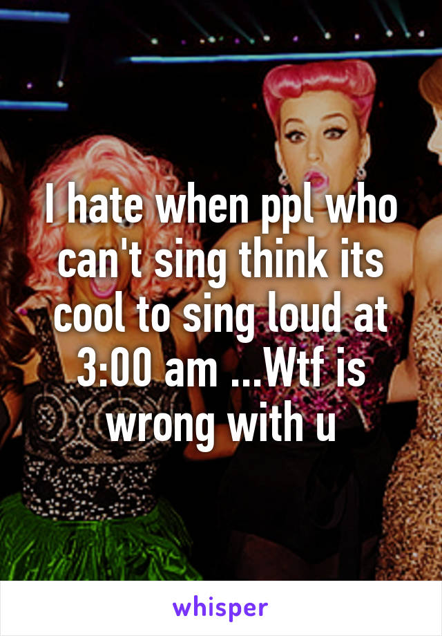 I hate when ppl who can't sing think its cool to sing loud at 3:00 am ...Wtf is wrong with u