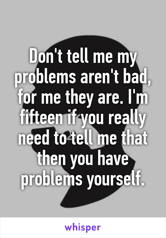 Don't tell me my problems aren't bad, for me they are. I'm fifteen if you really need to tell me that then you have problems yourself.