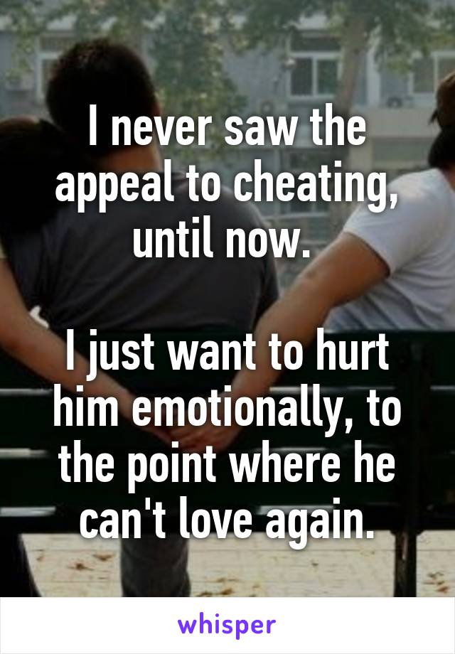 I never saw the appeal to cheating, until now.   I just want to hurt him emotionally, to the point where he can't love again.