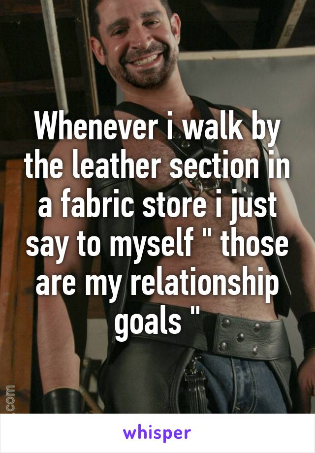 "Whenever i walk by the leather section in a fabric store i just say to myself "" those are my relationship goals """