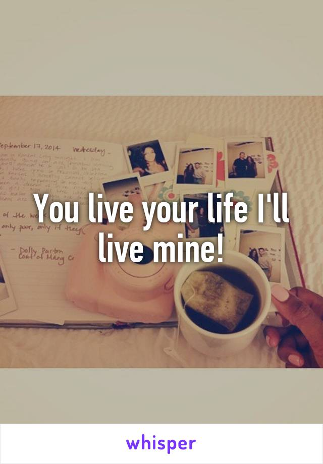 You live your life I'll live mine!