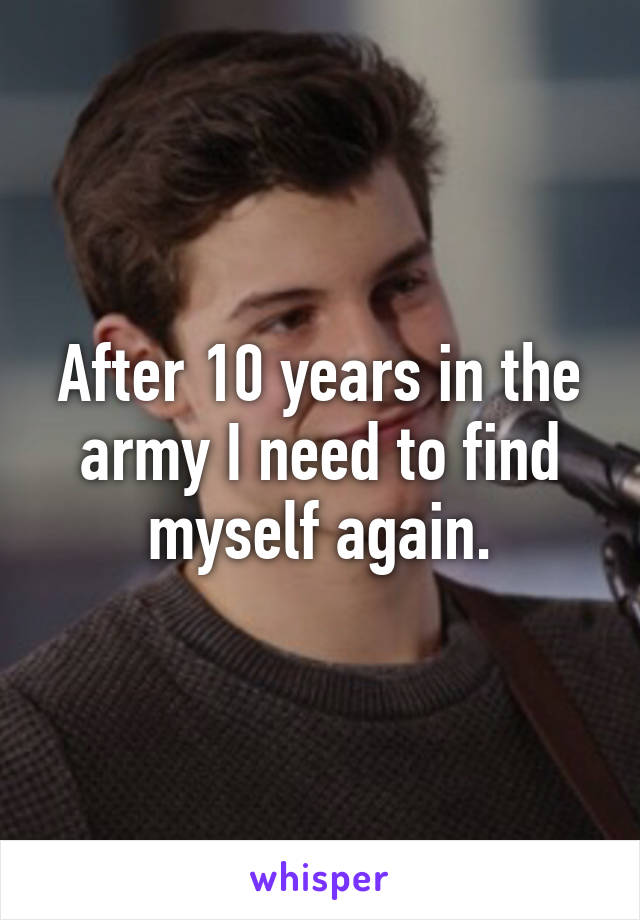 After 10 years in the army I need to find myself again.