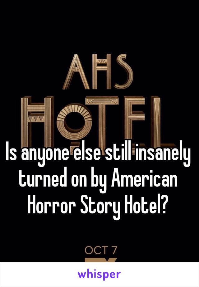 Is anyone else still insanely turned on by American Horror Story Hotel?