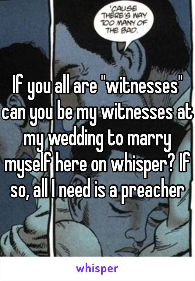 """If you all are """"witnesses"""" can you be my witnesses at my wedding to marry myself here on whisper? If so, all I need is a preacher"""
