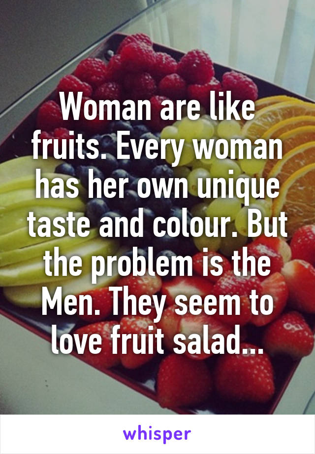 Woman are like fruits. Every woman has her own unique taste and colour. But the problem is the Men. They seem to love fruit salad...