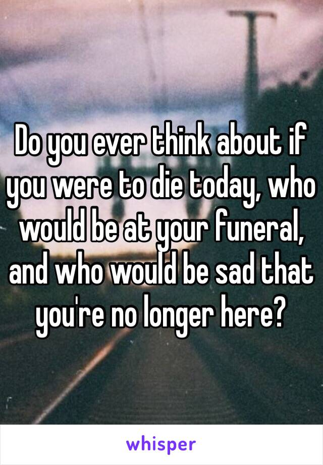 Do you ever think about if you were to die today, who would be at your funeral, and who would be sad that you're no longer here?