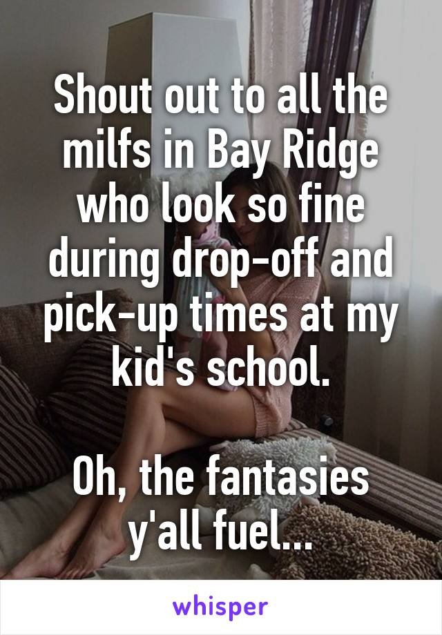 Shout out to all the milfs in Bay Ridge who look so fine during drop-off and pick-up times at my kid's school.  Oh, the fantasies y'all fuel...