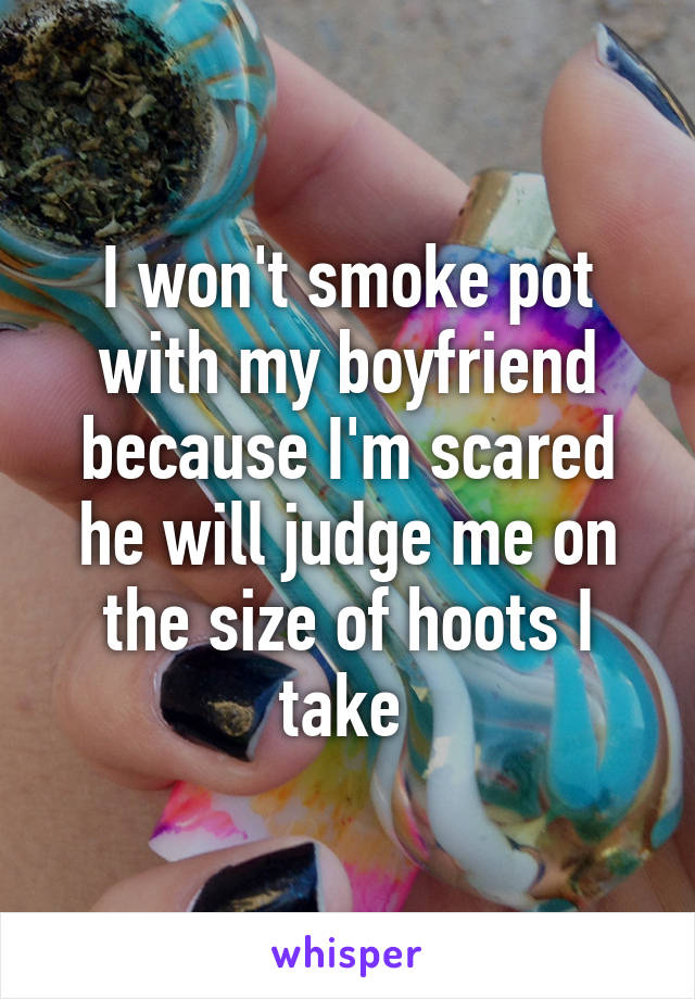 I won't smoke pot with my boyfriend because I'm scared he will judge me on the size of hoots I take