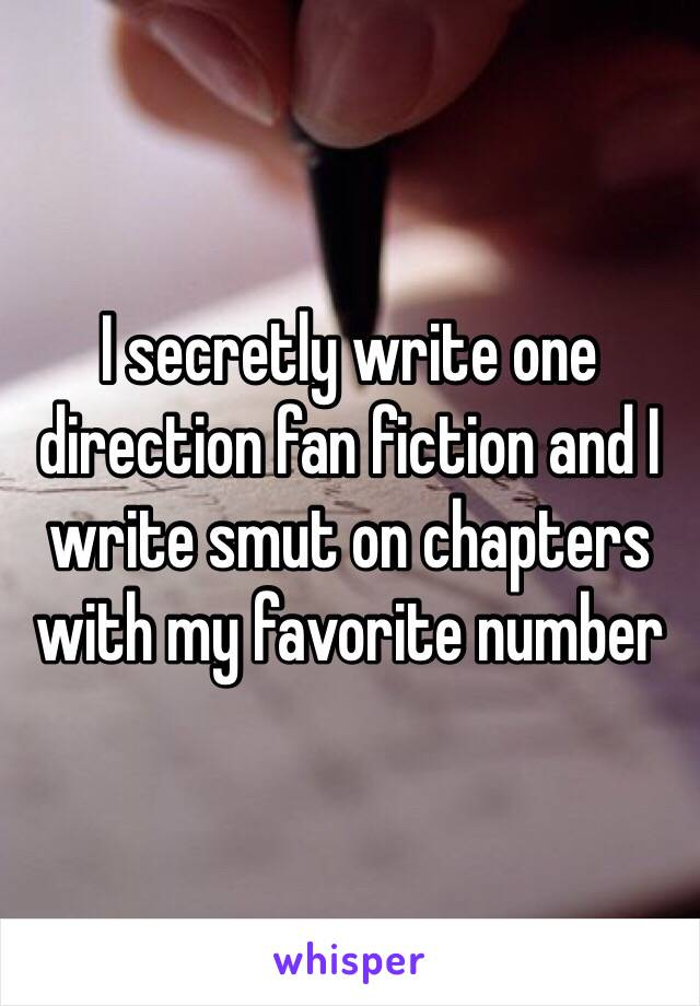 I secretly write one direction fan fiction and I write smut on chapters with my favorite number