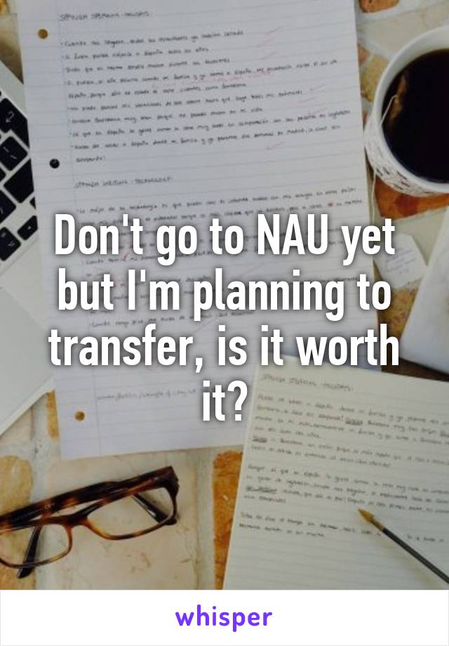 Don't go to NAU yet but I'm planning to transfer, is it worth it?