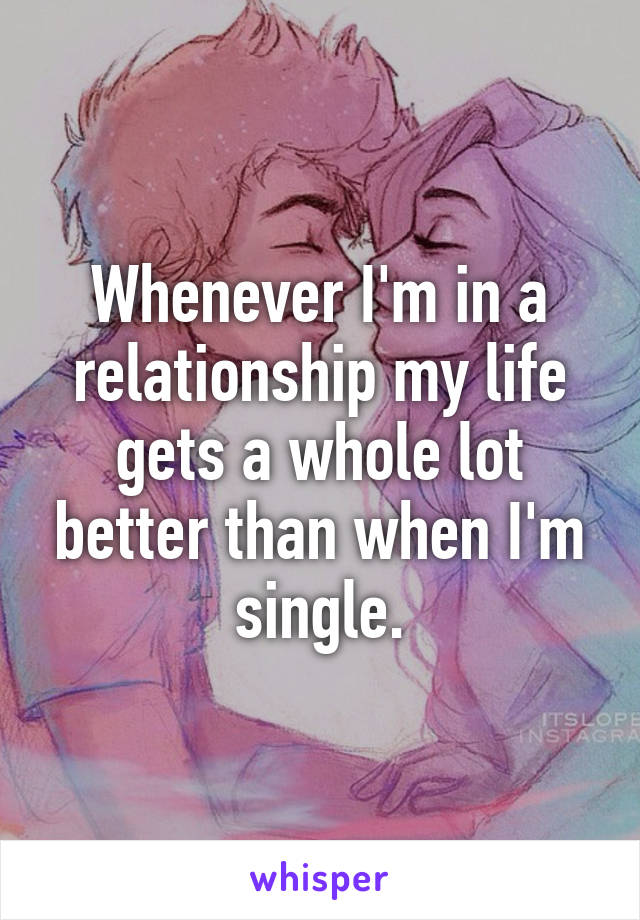 Whenever I'm in a relationship my life gets a whole lot better than when I'm single.