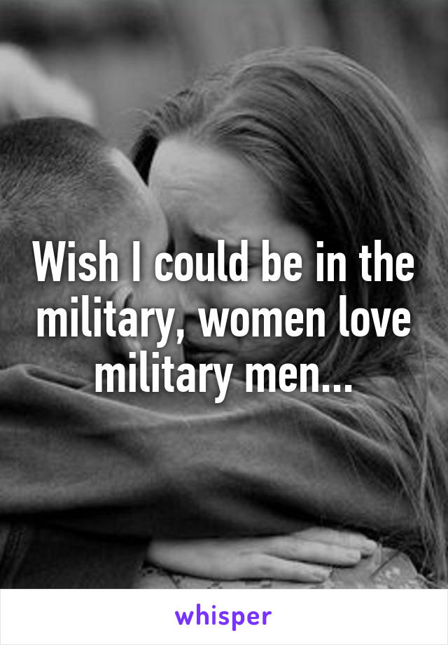Wish I could be in the military, women love military men...