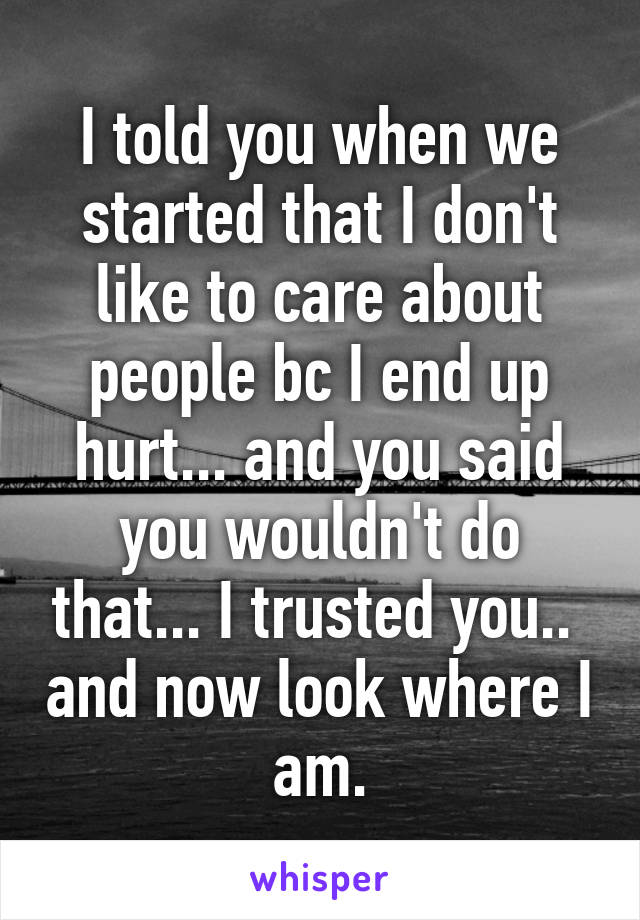 I told you when we started that I don't like to care about people bc I end up hurt... and you said you wouldn't do that... I trusted you..  and now look where I am.