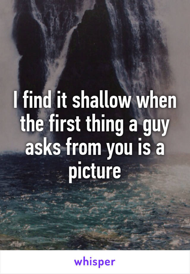I find it shallow when the first thing a guy asks from you is a picture