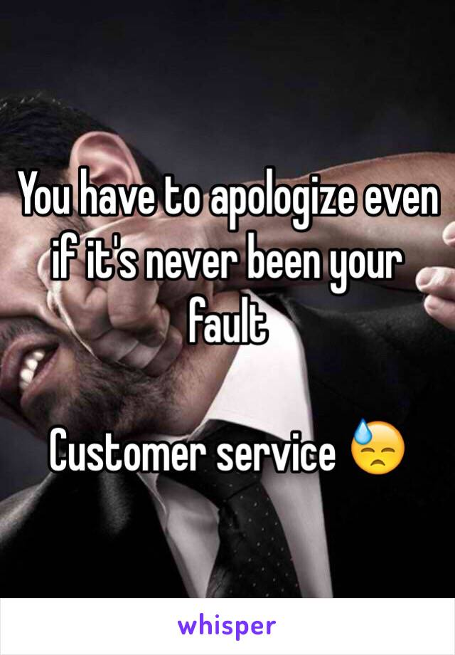 You have to apologize even if it's never been your fault  Customer service 😓
