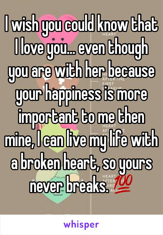 I wish you could know that I love you... even though you are with her because your happiness is more important to me then mine, I can live my life with a broken heart, so yours never breaks. 💯