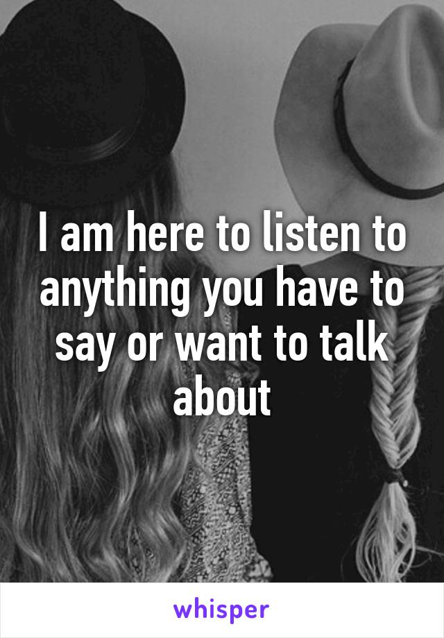 I am here to listen to anything you have to say or want to talk about