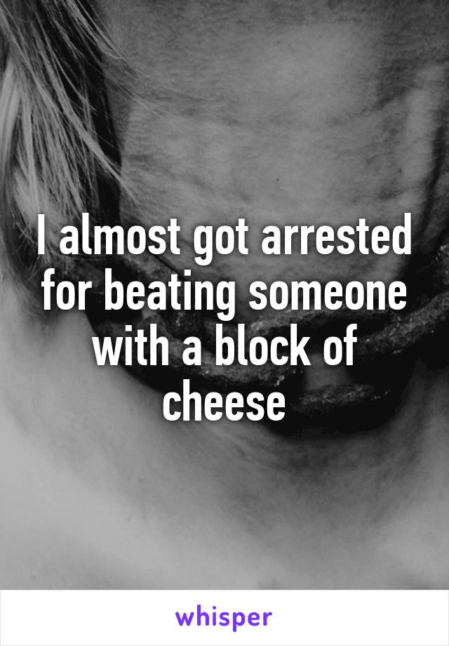 I almost got arrested for beating someone with a block of cheese