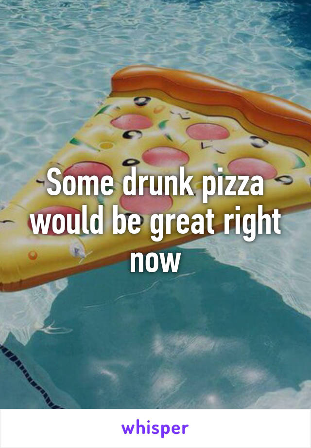 Some drunk pizza would be great right now